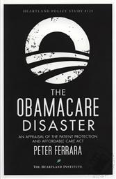 The Obamacare Disaster: An Appraisal of the Patient Protection and Affordable Care Act,Peter Ferrara