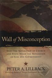 Wall of Misconception: Does the Separation of Church and State Mean the Separation of God and Government?,Peter A. Lillback