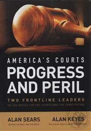 America's Courts Progress and Peril: Two Frontline Leaders on the Battle for the Courts & the Constitution,Alan Sears, Alan Keyes