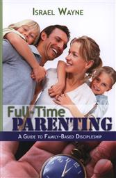 Full-Time Parenting: A Guide to Family-Based Discipleship,Israel Wayne