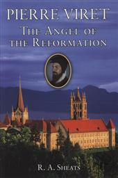 Pierre Viret: The Angel of the Reformation,R. A. Sheats