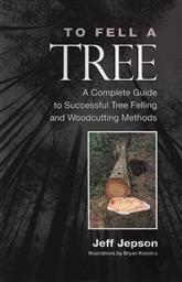 To Fell a Tree A Complete Guide to Tree Felling and Woodcutting Methods,Jeff Jepson