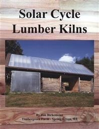 Solar Cycle Lumber Kilns: Use Locally Grown and Manufactured Wood Products to Build Your Local Economy,Jim Birkemeier
